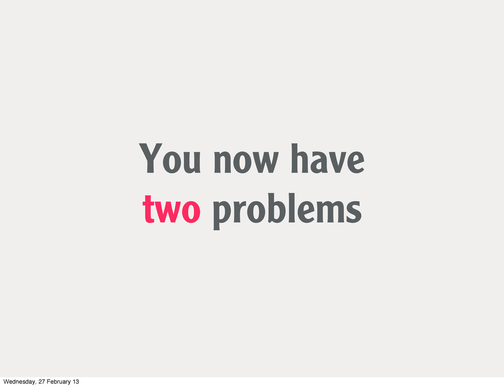 You now have two problems Wednesday, 27 Februar...