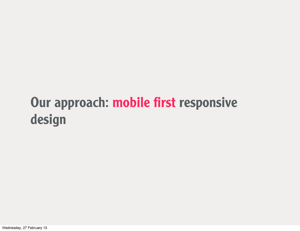 Our approach: mobile first responsive design Wed...