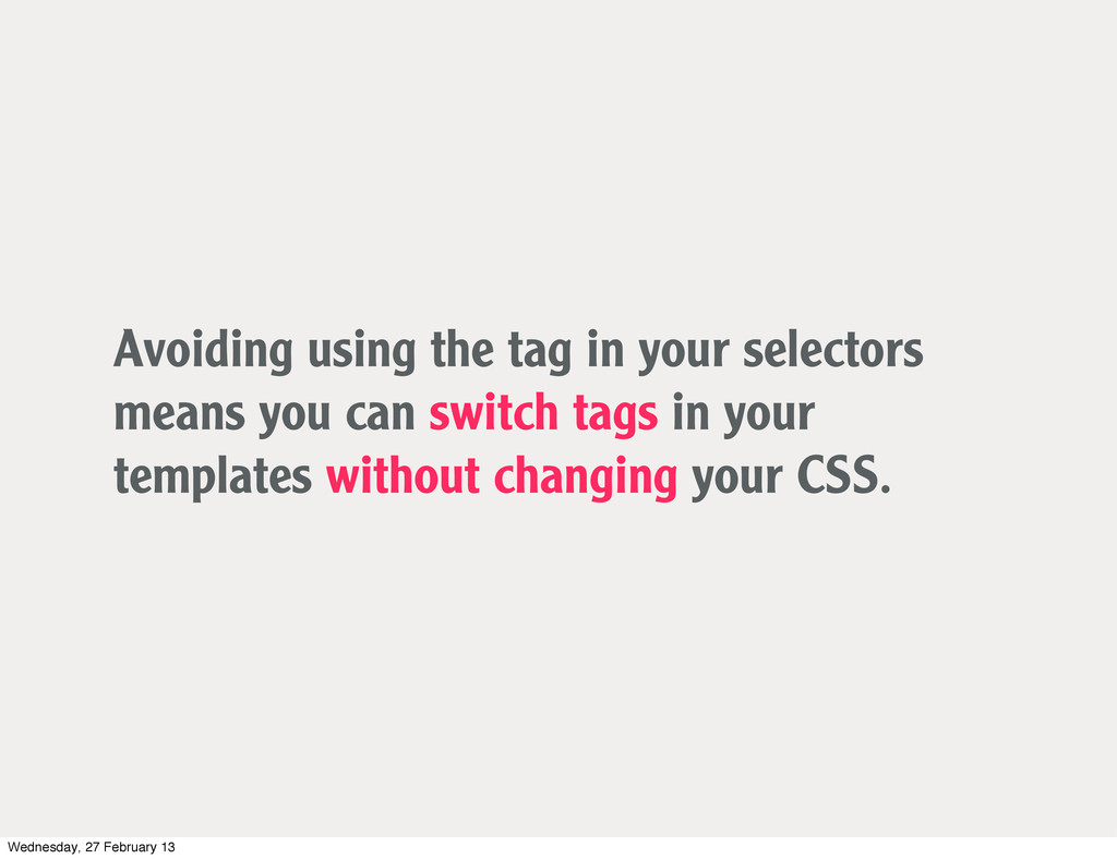 Avoiding using the tag in your selectors means ...