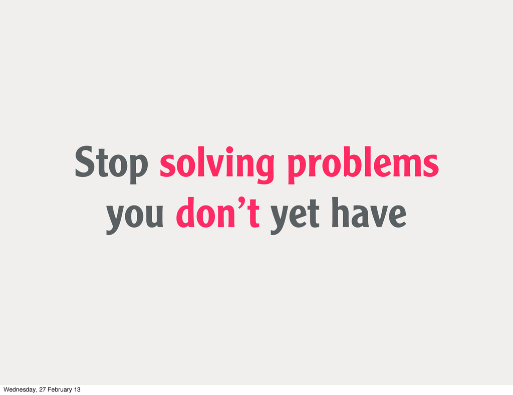 Stop solving problems you don't yet have Wednes...