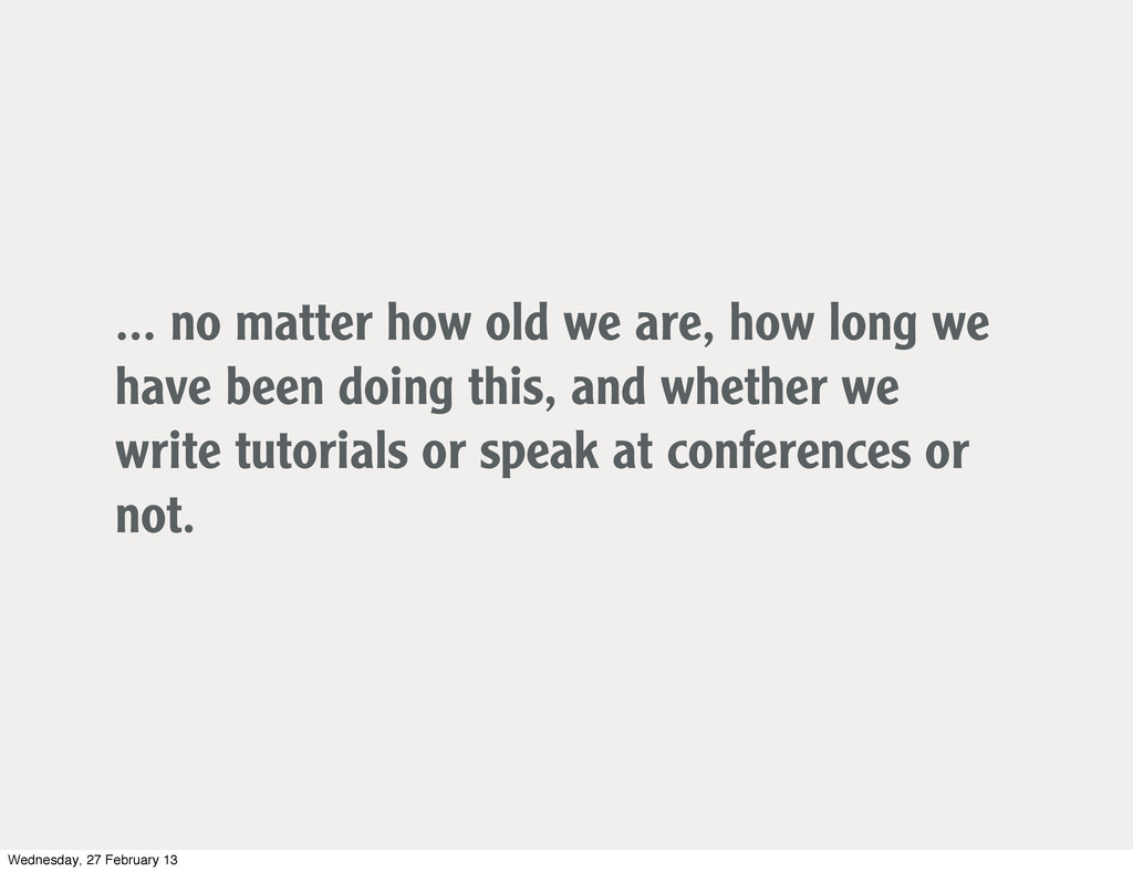 ... no matter how old we are, how long we have ...