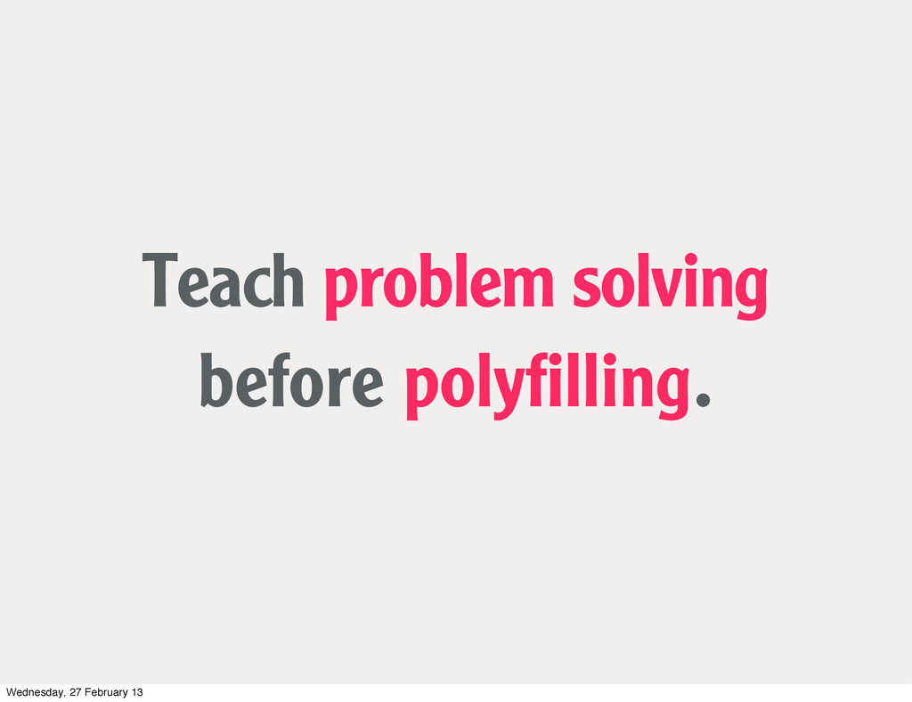 Teach problem solving before polyfilling. Wednes...