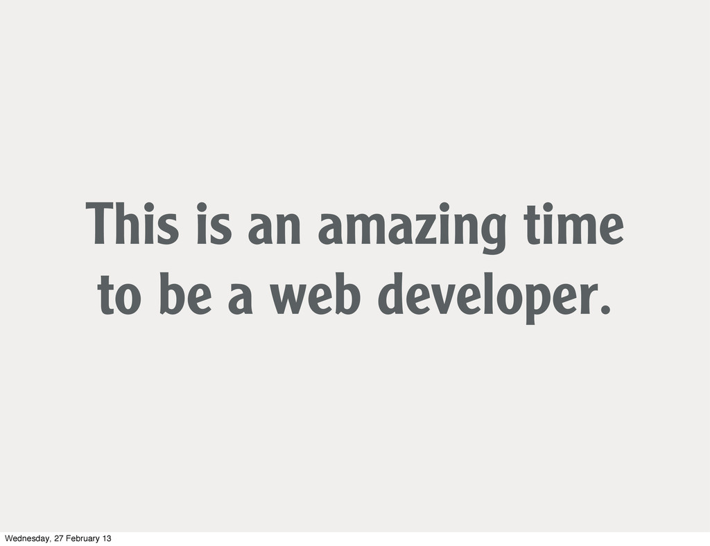 This is an amazing time to be a web developer. ...