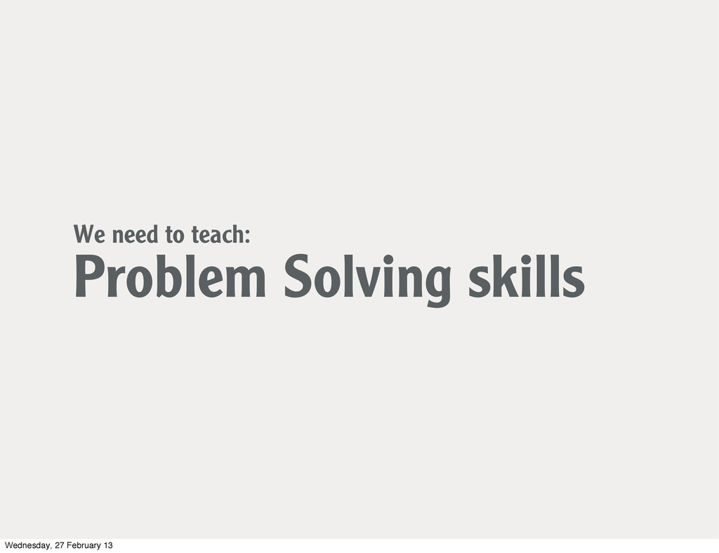 We need to teach: Problem Solving skills Wednes...