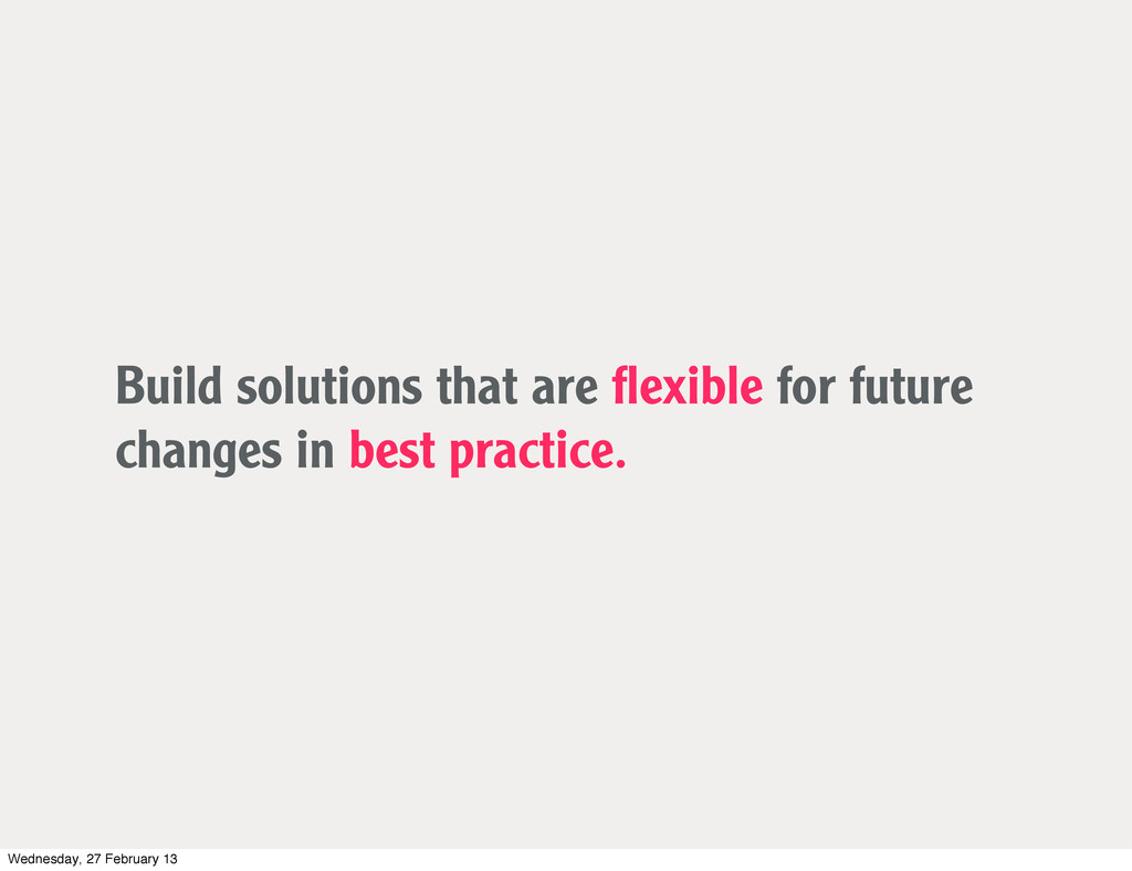 Build solutions that are flexible for future cha...