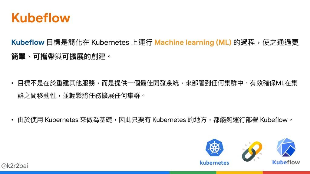 @k2r2bai Kubeflow Kubeflow ⽬目標是簡化在 Kubernetes 上...