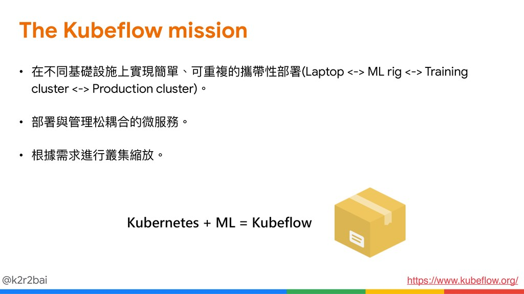 @k2r2bai The Kubeflow mission • 在不同基礎設施上實現簡單、可重...