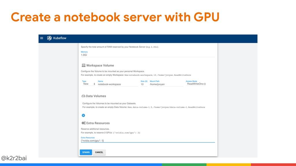 @k2r2bai Create a notebook server with GPU