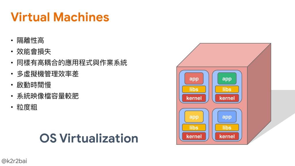@k2r2bai • 隔離性⾼高  • 效能會損失  • 同樣有⾼高耦合的應⽤用程式與作業系統...