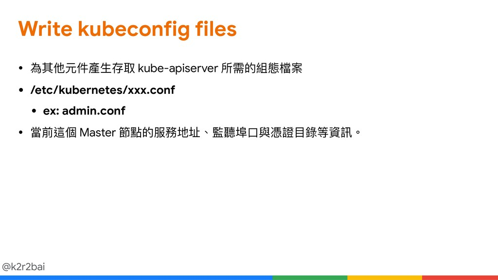 @k2r2bai Write kubeconfig files • 為其他元件產⽣生存取 ku...