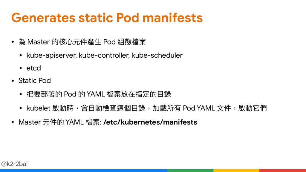 @k2r2bai Generates static Pod manifests • 為 Mas...