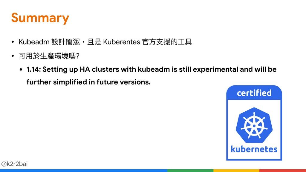 @k2r2bai Summary • Kubeadm 設計簡潔,且是 Kuberentes 官...