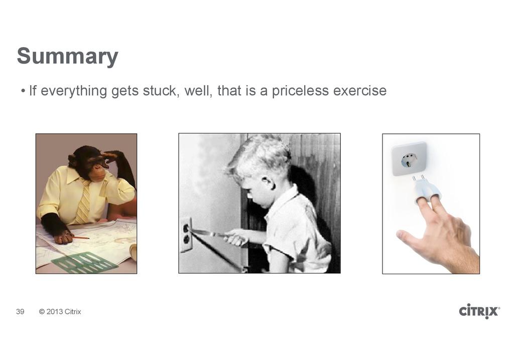 © 2013 Citrix Summary • If everything gets stuc...