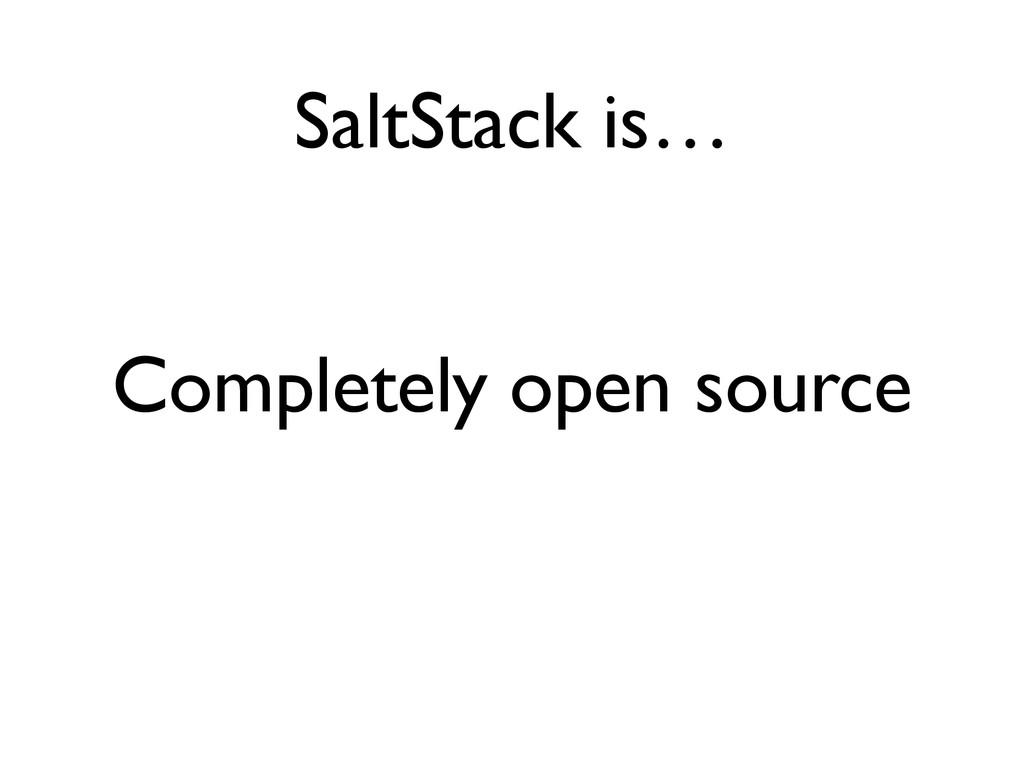 SaltStack is… Completely open source