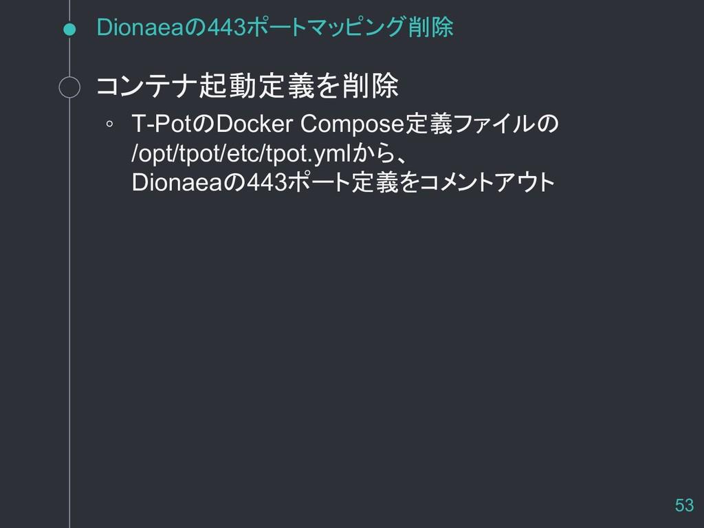 Dionaeaの443ポートマッピング削除 コンテナ起動定義を削除 ◦ T-PotのDocke...