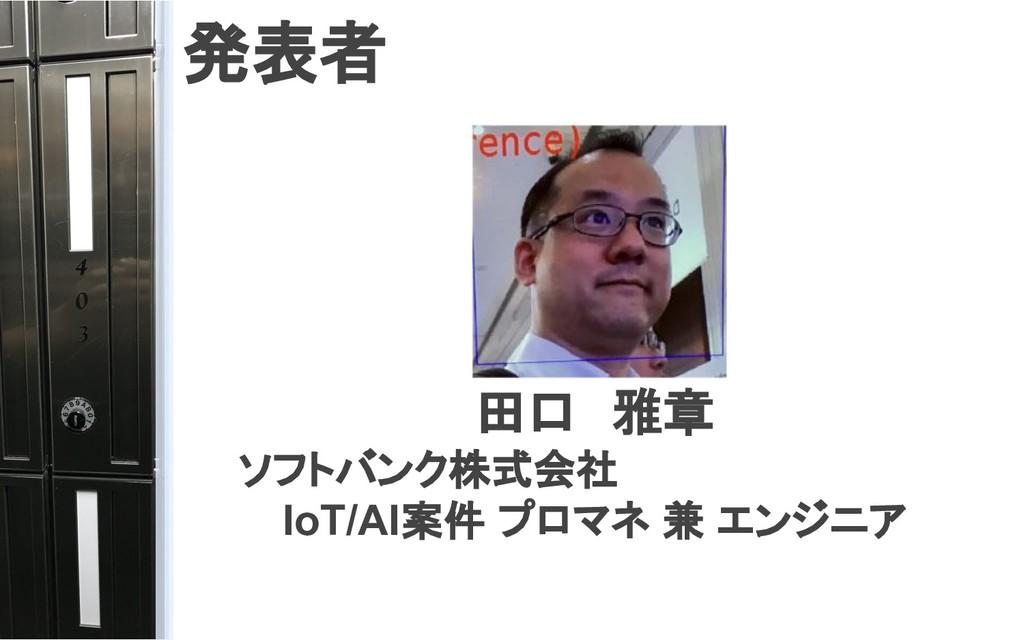 発表者 田口 雅章   ソフトバンク株式会社 IoT/AI案件 プロマネ 兼 エンジニア