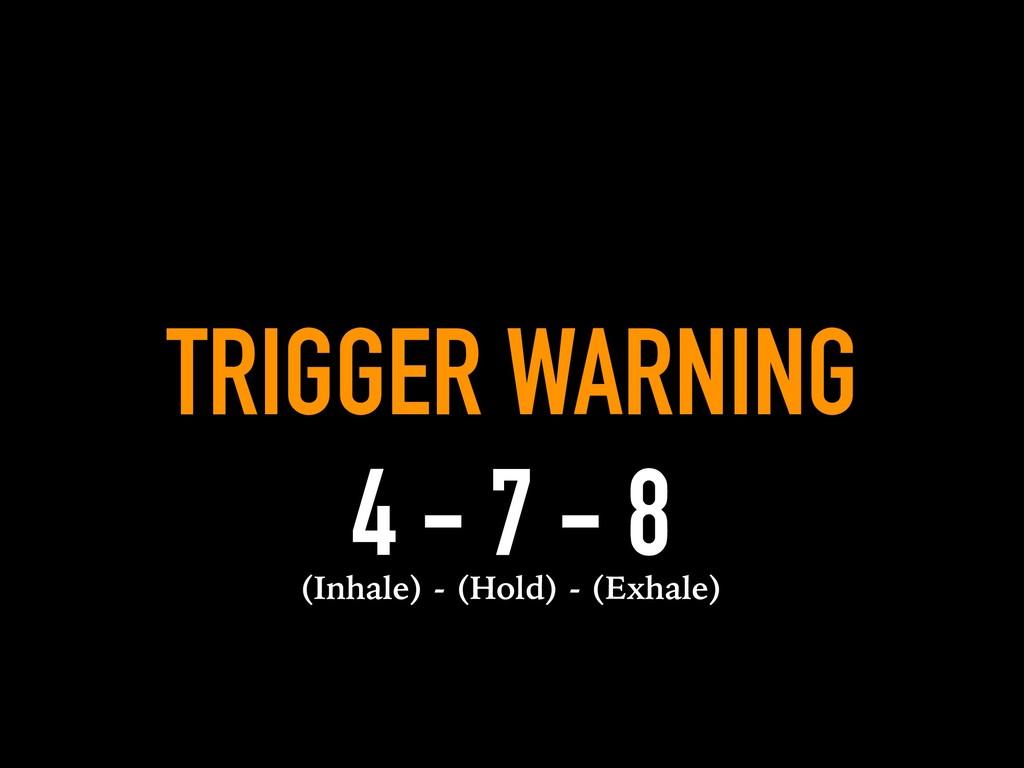TRIGGER WARNING 4 - 7 - 8 (Inhale) - (Hold) - (...