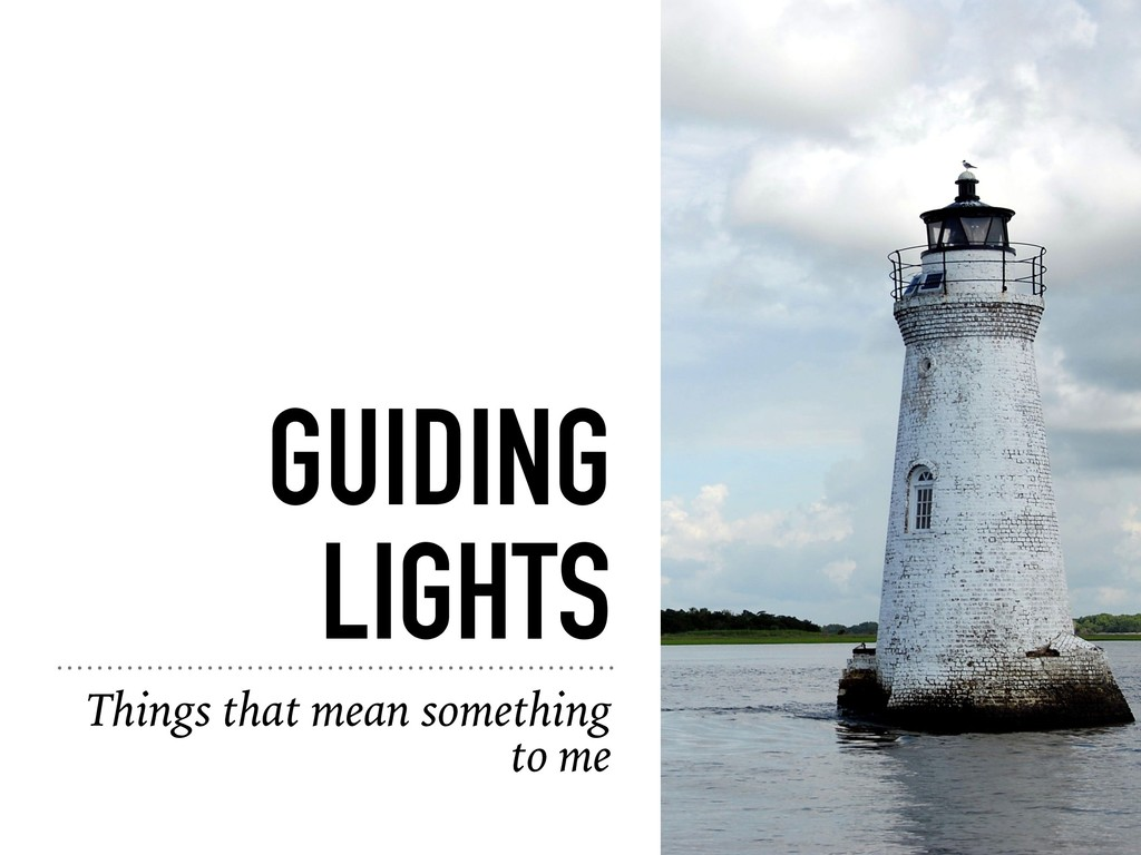 GUIDING LIGHTS Things that mean something to me