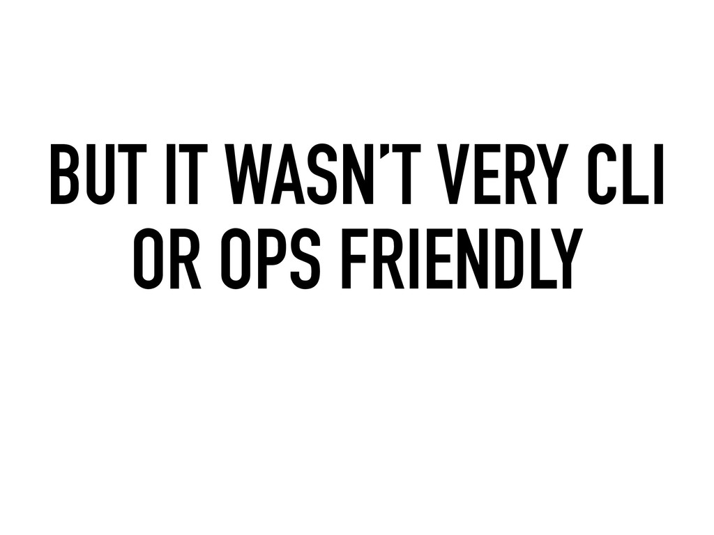 BUT IT WASN'T VERY CLI OR OPS FRIENDLY