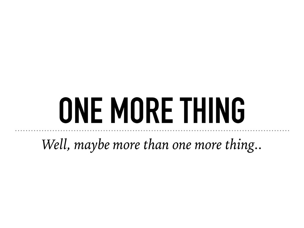 ONE MORE THING Well, maybe more than one more t...