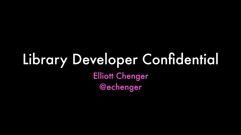 Elliott Chenger @echenger Library Developer Con...