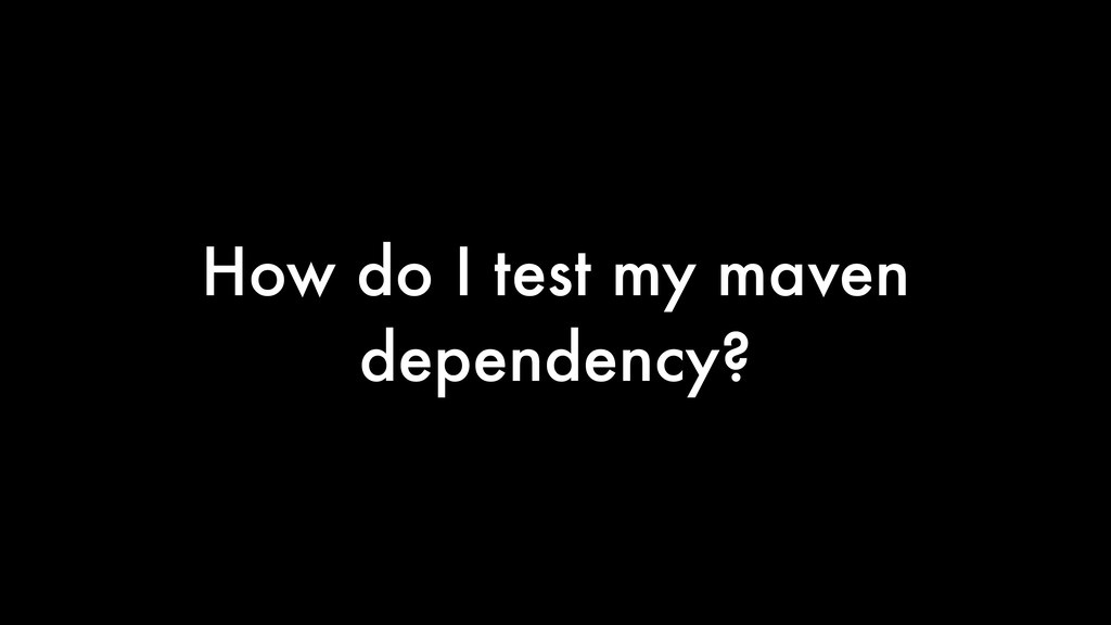 How do I test my maven dependency?