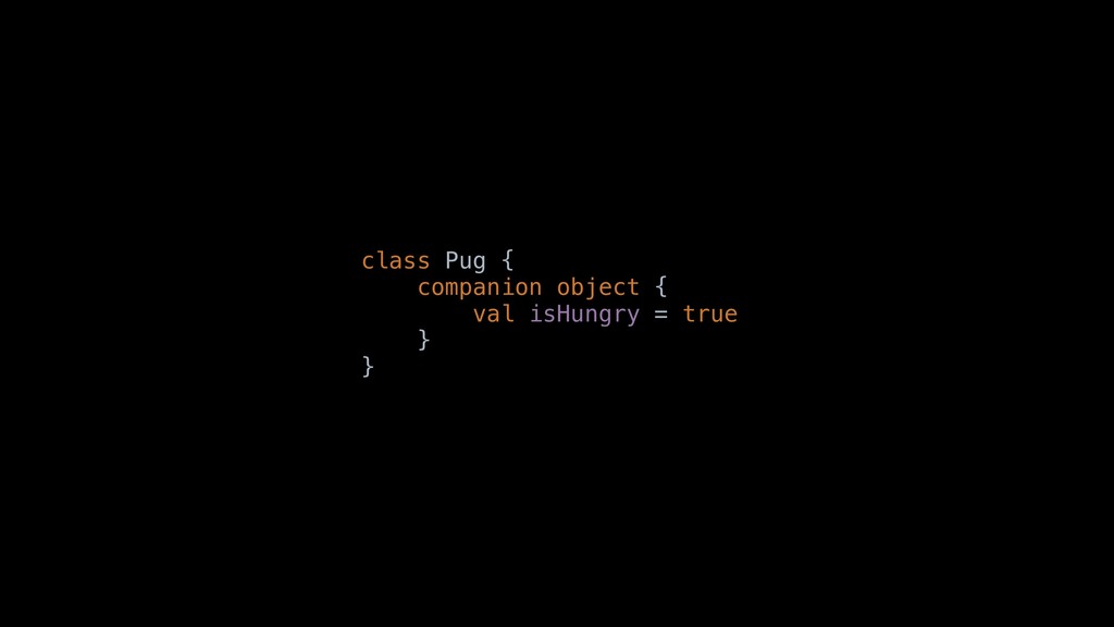 class Pug { companion object { val isHungry = t...