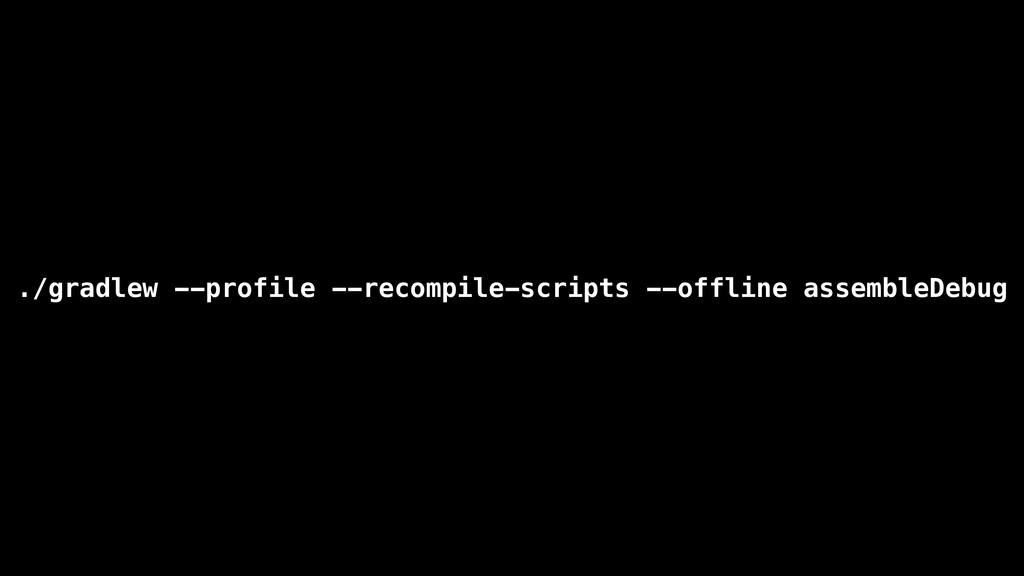./gradlew --profile --recompile-scripts --offli...