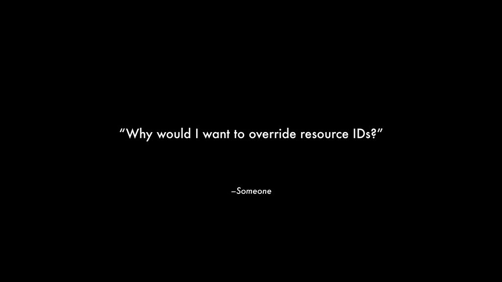 "–Someone ""Why would I want to override resource..."