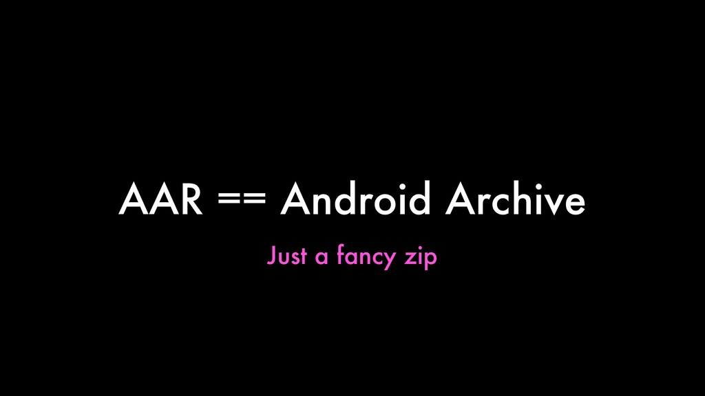 AAR == Android Archive Just a fancy zip