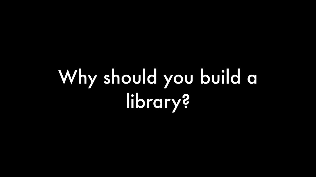 Why should you build a library?