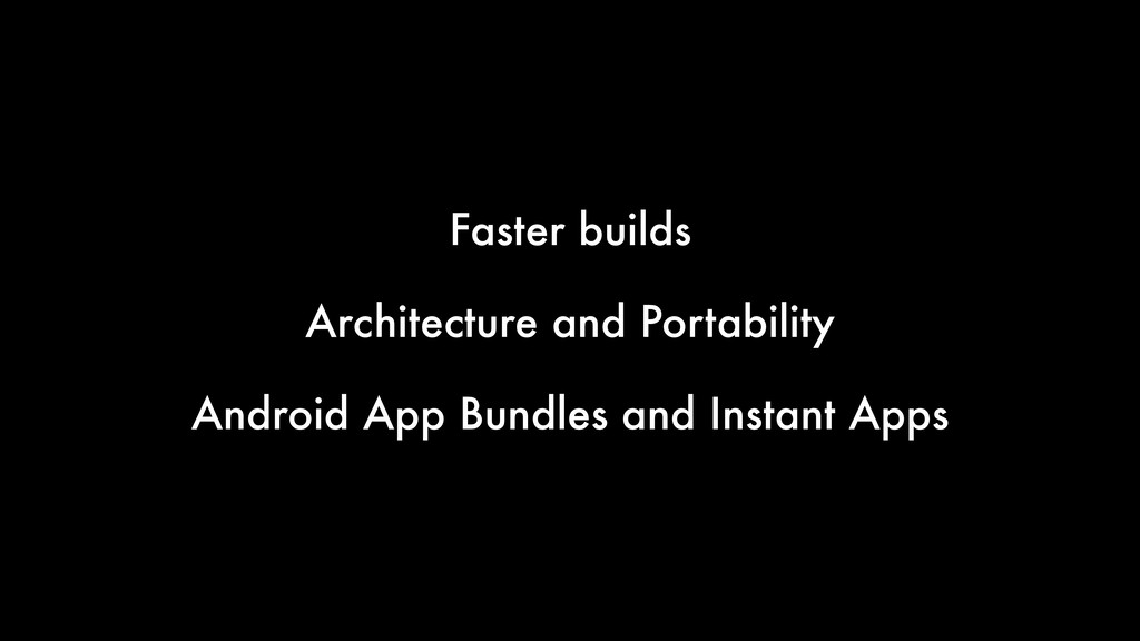 Faster builds Architecture and Portability Andr...