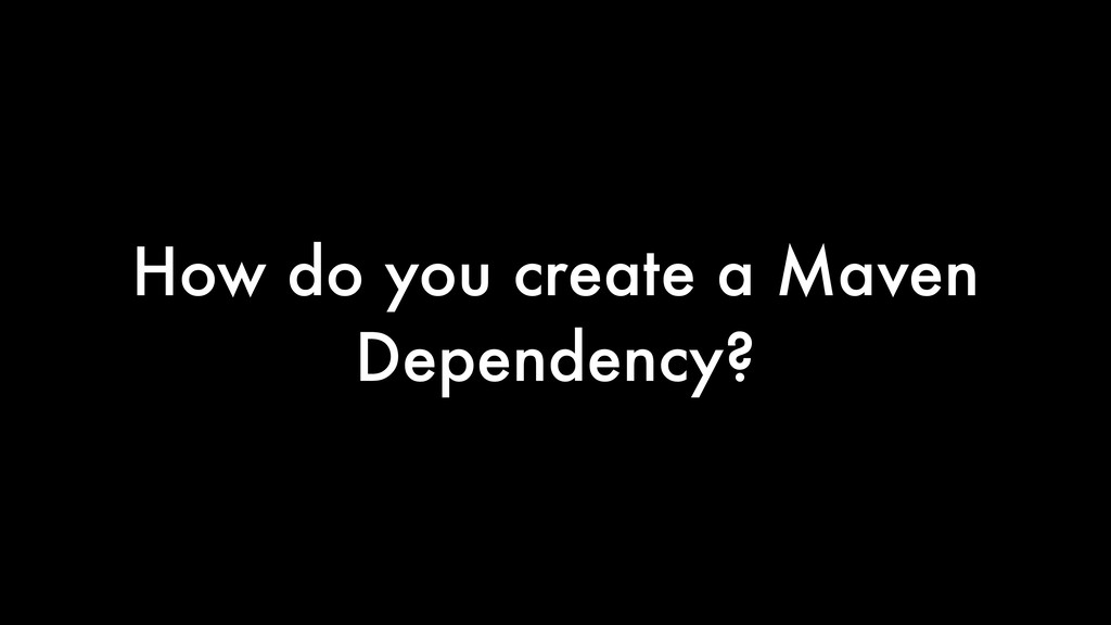 How do you create a Maven Dependency?