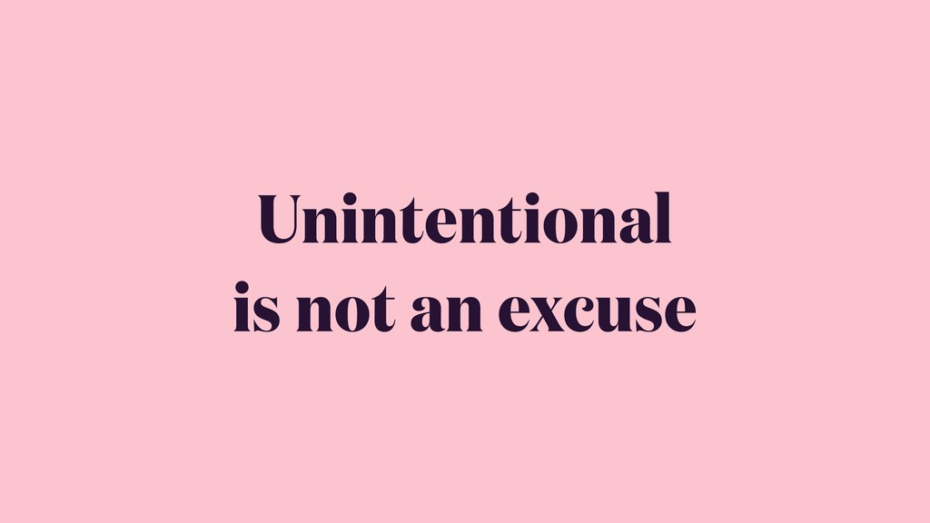 Unintentional is not an excuse