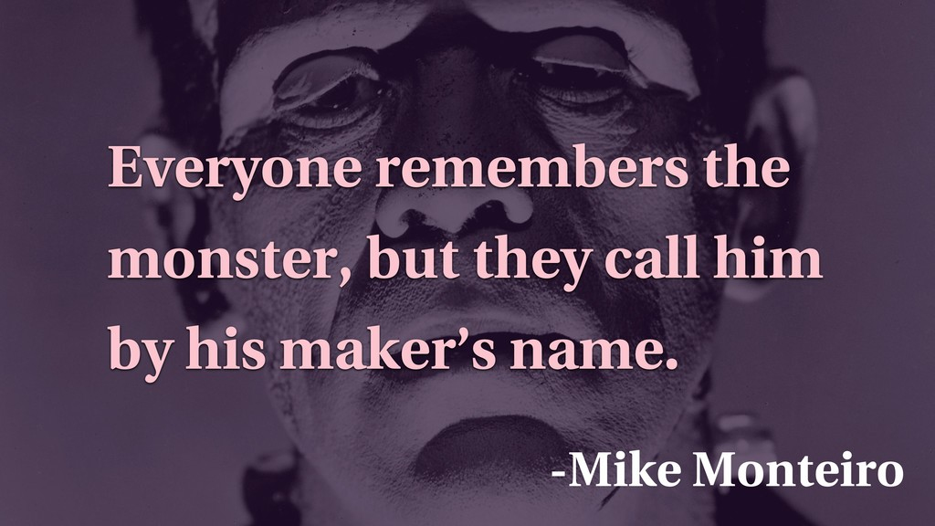 -Mike Monteiro Everyone remembers the monster, ...