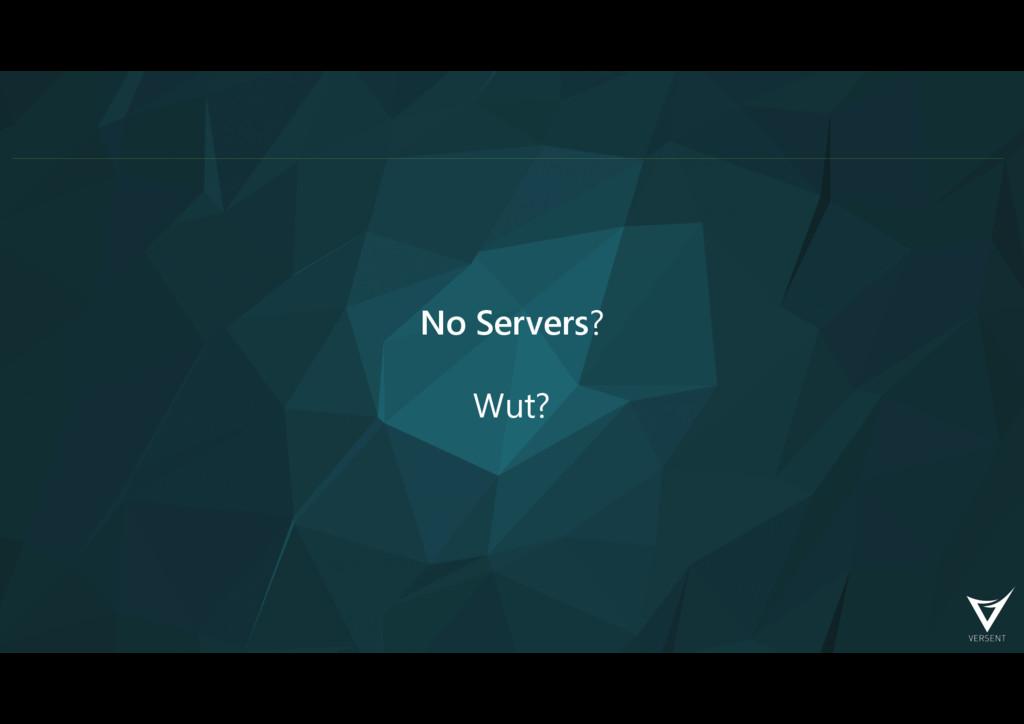 No Servers? Wut?