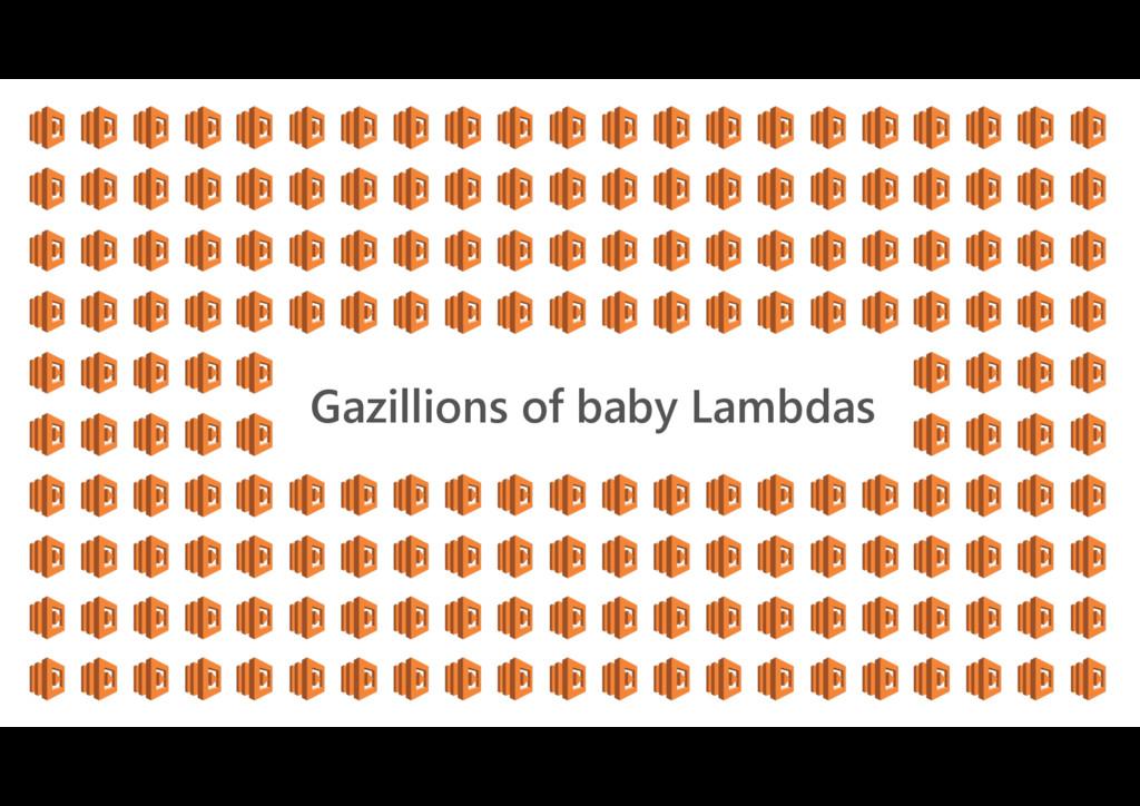 Gazillions of baby Lambdas