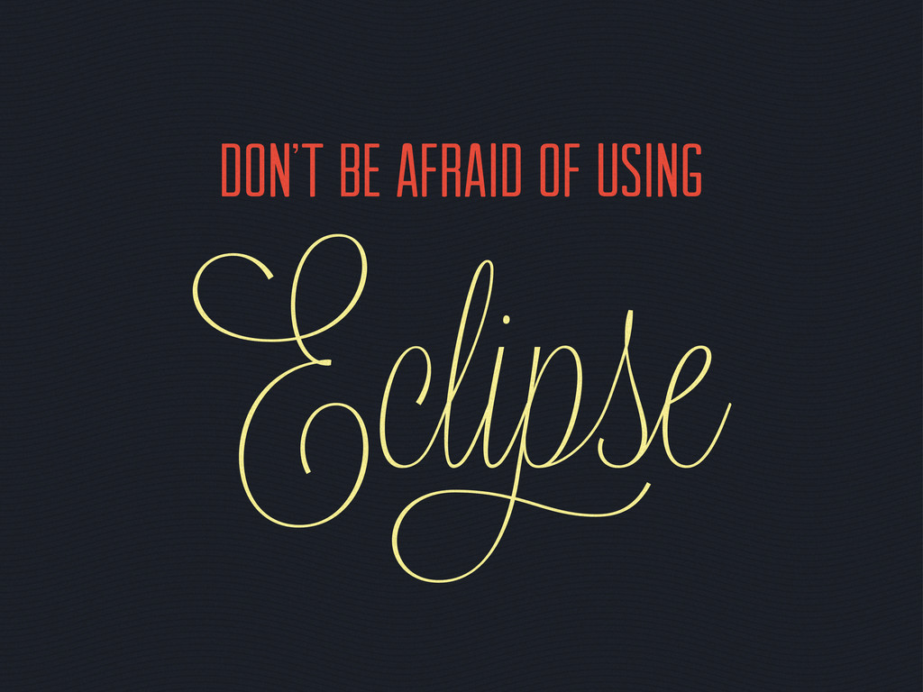 Don't be afraid of using Ecli se