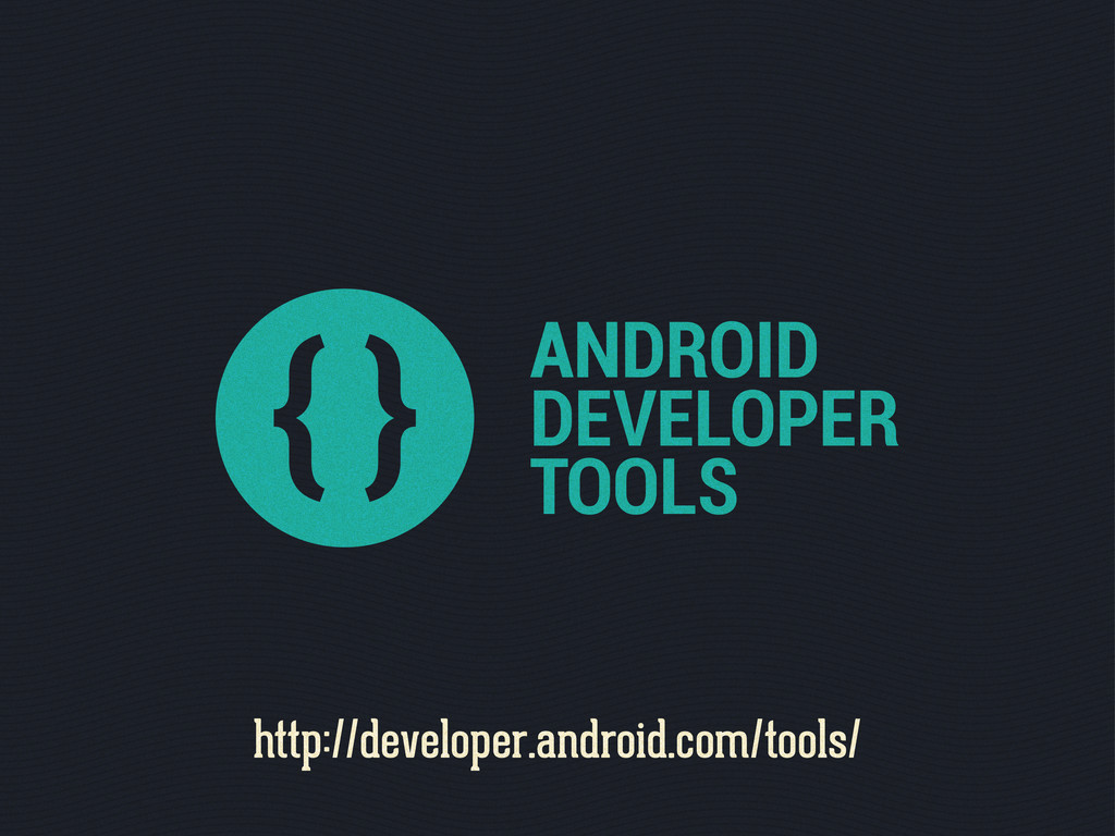 ANDROID DEVELOPER TOOLS http://developer.androi...