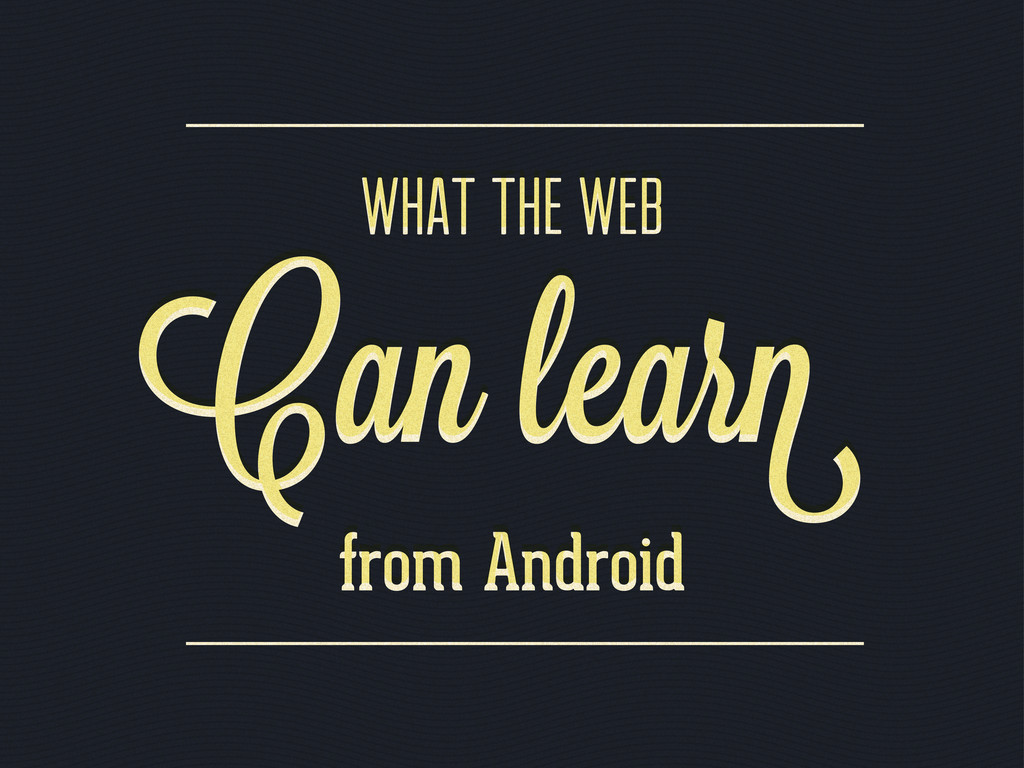 What the web Can lear Can lear from Android Wha...