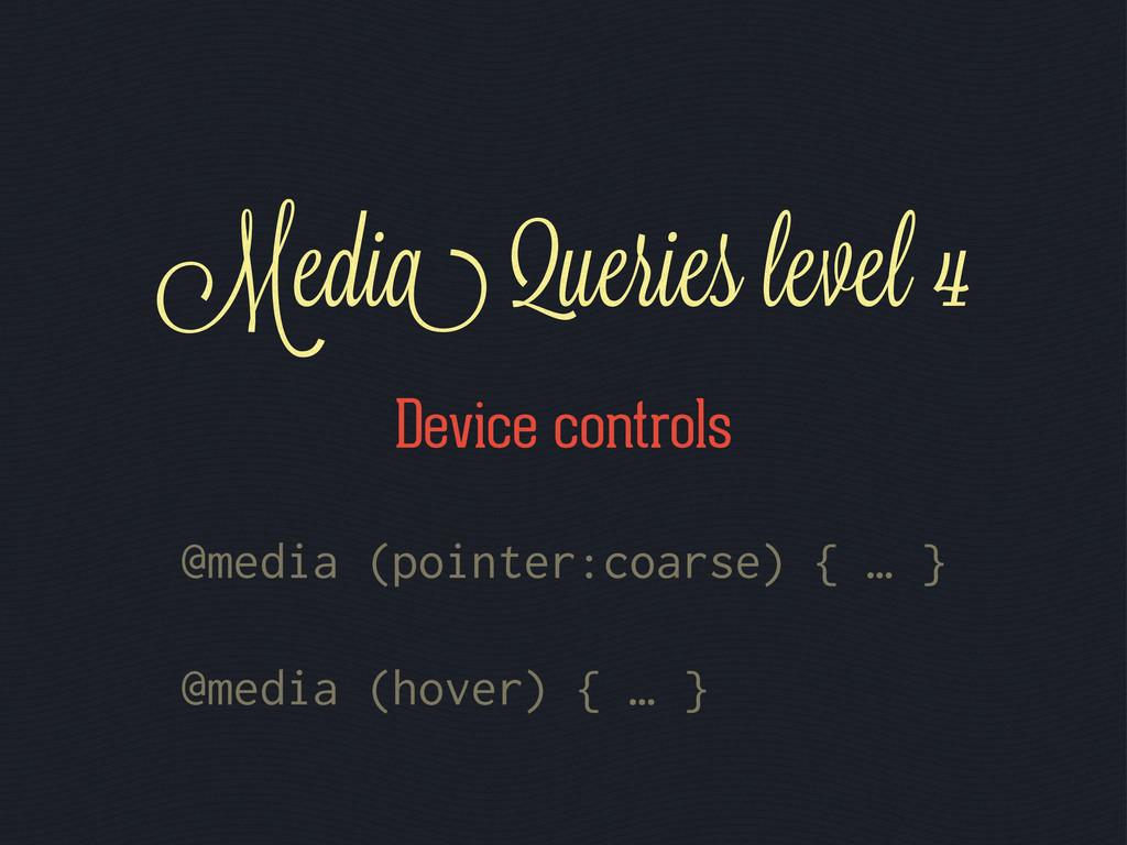 @media (pointer:coarse) { … } @media (hover) { ...
