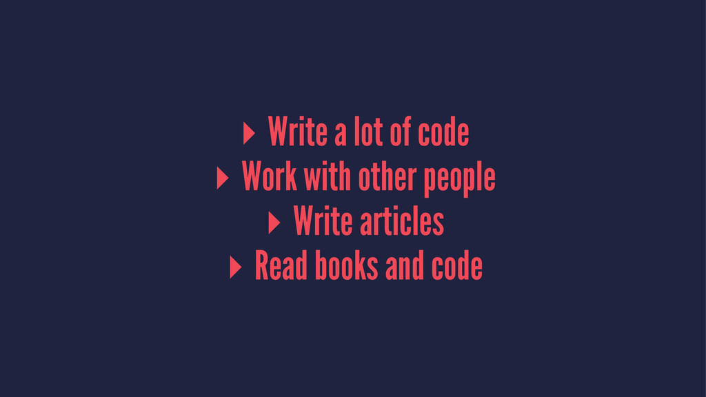 ▸ Write a lot of code ▸ Work with other people ...