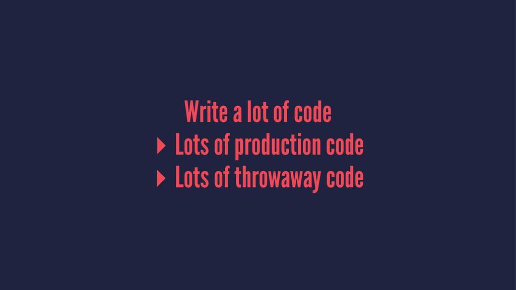Write a lot of code ▸ Lots of production code ▸...