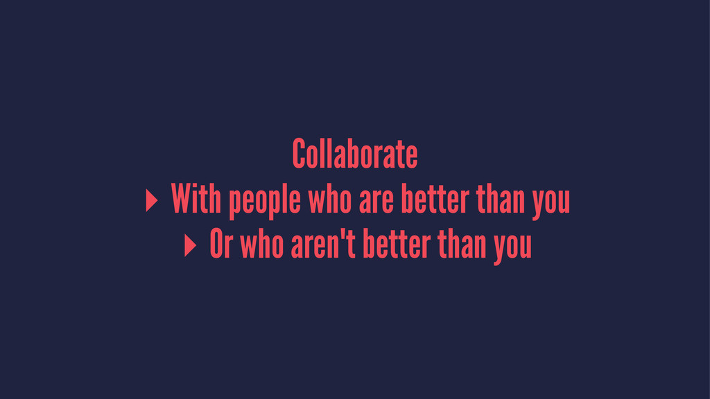 Collaborate ▸ With people who are better than y...