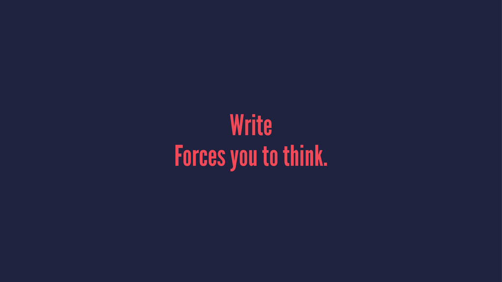 Write Forces you to think.