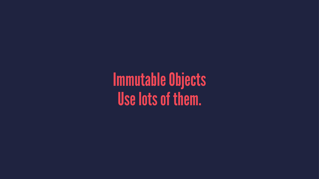 Immutable Objects Use lots of them.