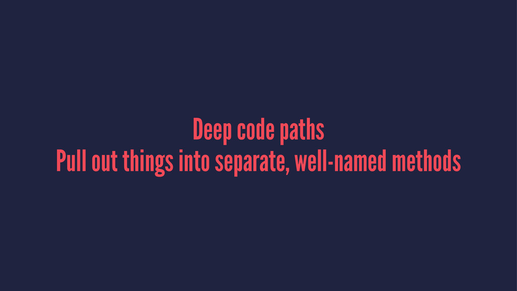 Deep code paths Pull out things into separate, ...
