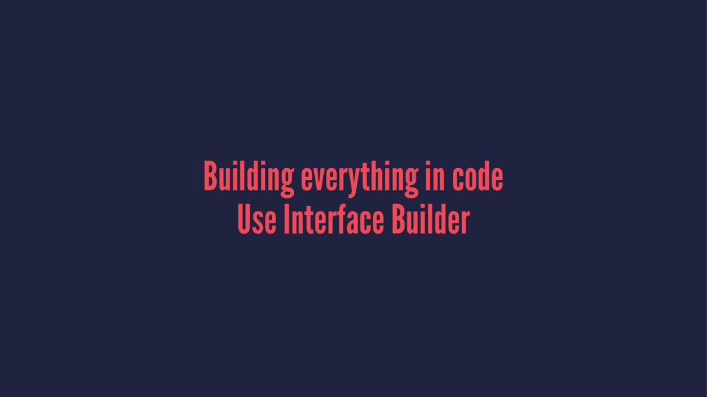 Building everything in code Use Interface Build...
