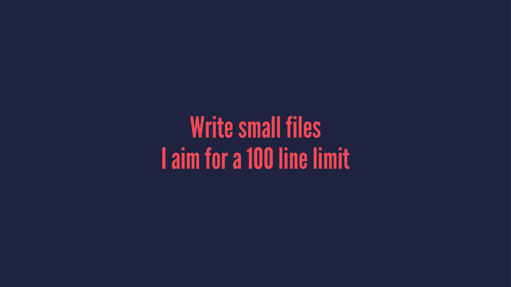 Write small files I aim for a 100 line limit