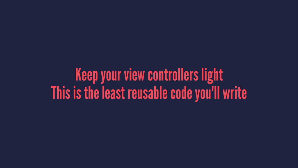 Keep your view controllers light This is the le...